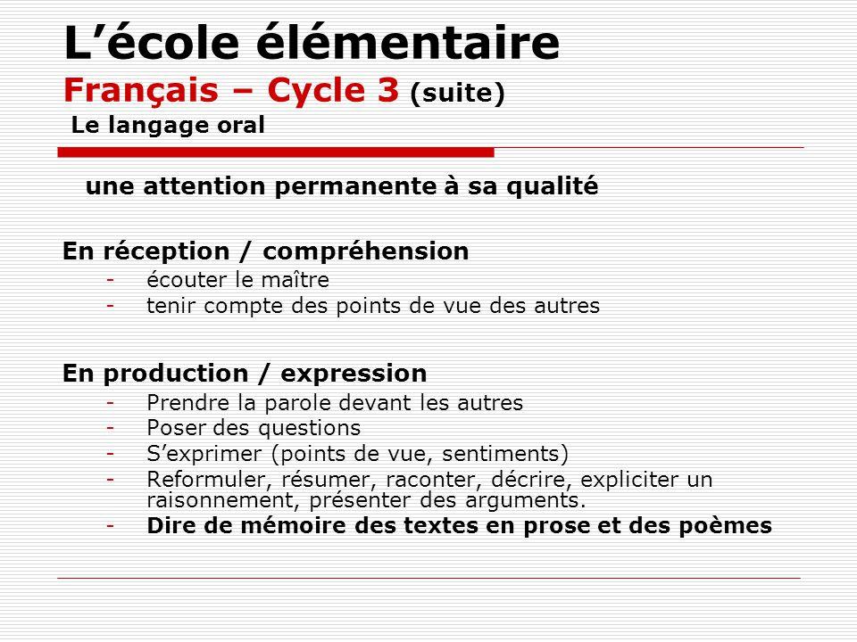 Lécole élémentaire Français – Cycle 3 (suite) Le langage oral une attention permanente à sa qualité En réception / compréhension -écouter le maître -t