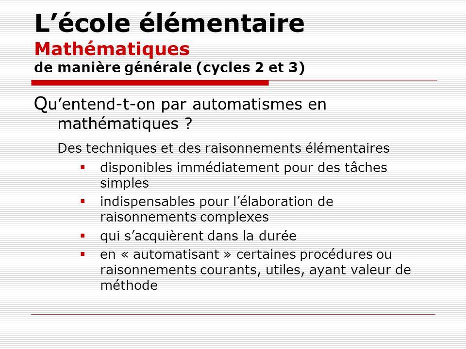 Lécole élémentaire Mathématiques de manière générale (cycles 2 et 3) Q uentend-t-on par automatismes en mathématiques ? Des techniques et des raisonne