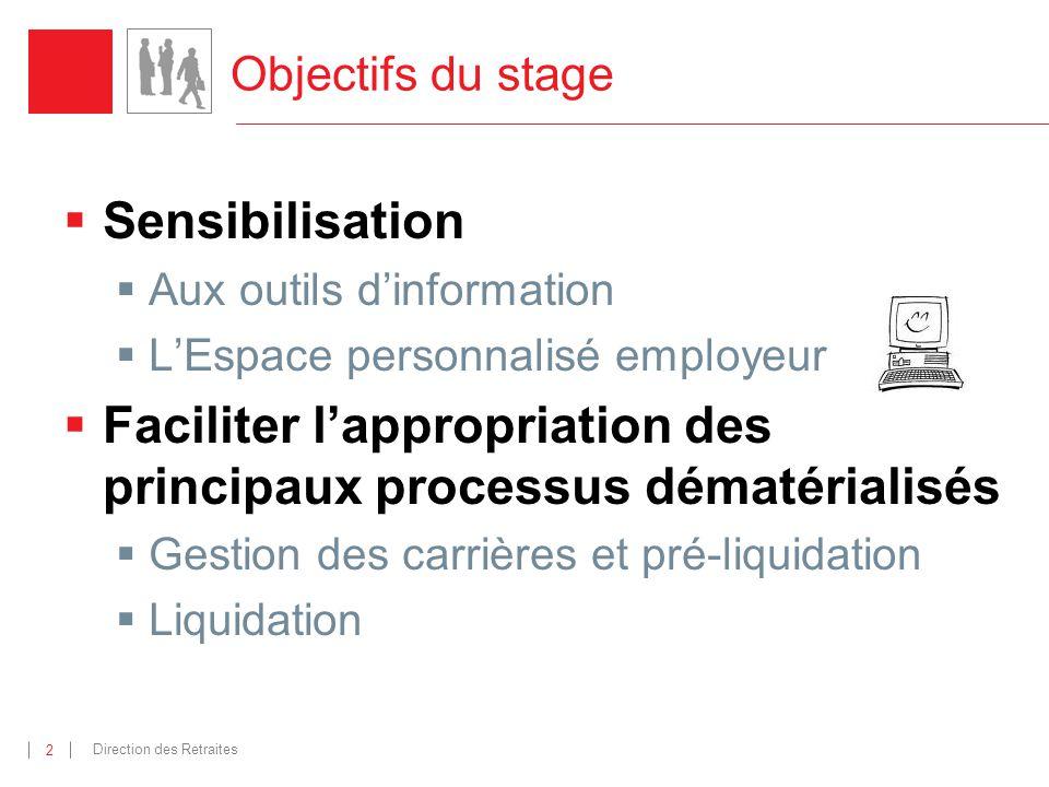 Direction des Retraites 2 Objectifs du stage Sensibilisation Aux outils dinformation LEspace personnalisé employeur Faciliter lappropriation des princ