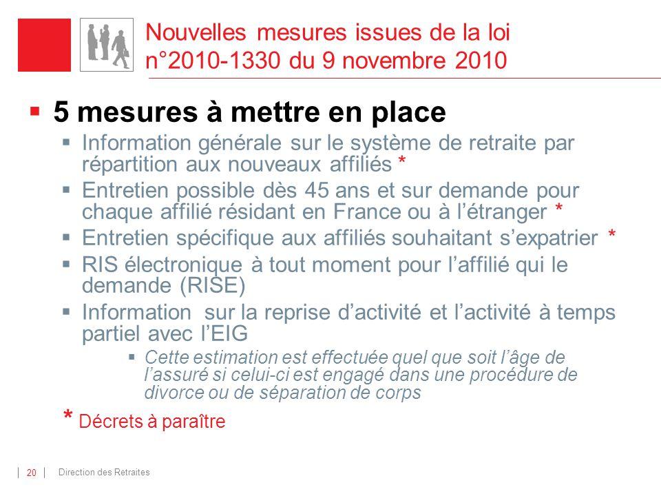 Direction des Retraites 20 Nouvelles mesures issues de la loi n°2010-1330 du 9 novembre 2010 5 mesures à mettre en place Information générale sur le s