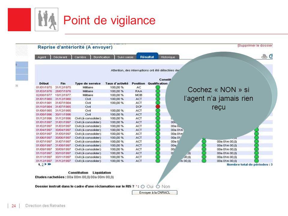 Direction des Retraites 24 Point de vigilance Cochez « NON » si lagent na jamais rien reçu
