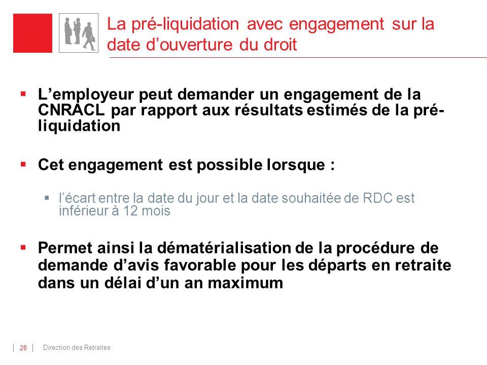 Direction des Retraites 28 La pré-liquidation avec engagement sur la date douverture du droit Lemployeur peut demander un engagement de la CNRACL par