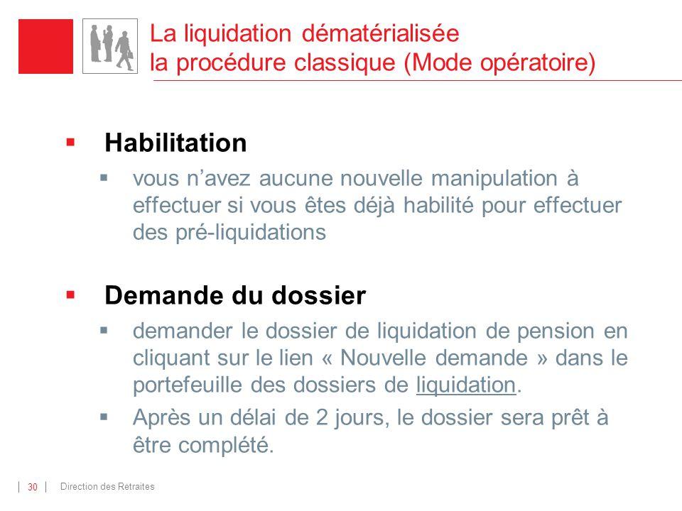 Direction des Retraites 30 La liquidation dématérialisée la procédure classique (Mode opératoire) Habilitation vous navez aucune nouvelle manipulation