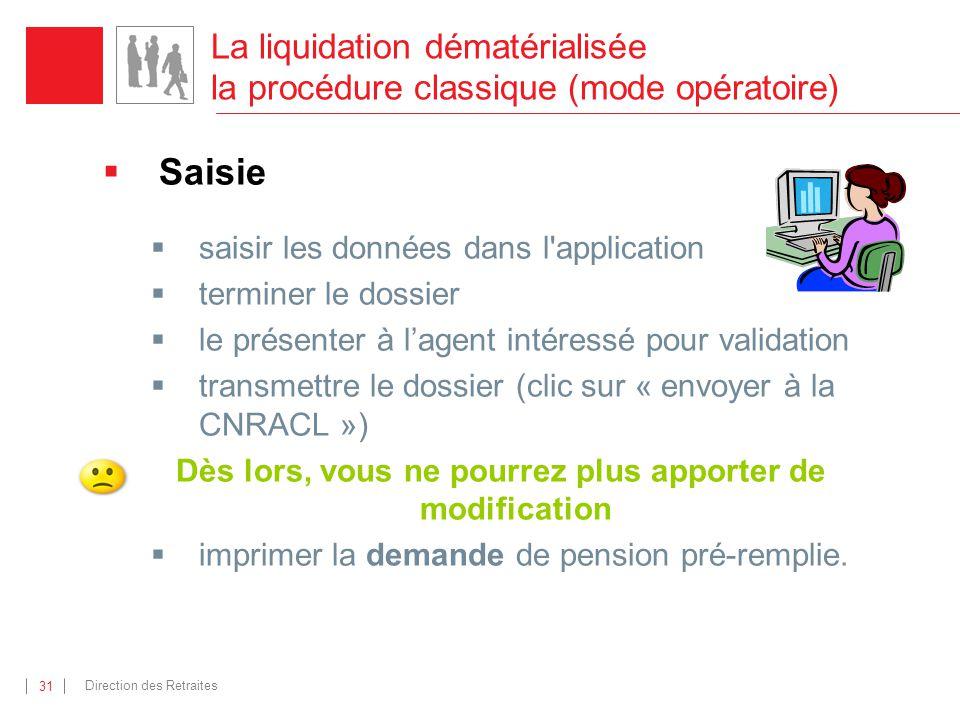 Direction des Retraites 31 La liquidation dématérialisée la procédure classique (mode opératoire) Saisie saisir les données dans l'application termine