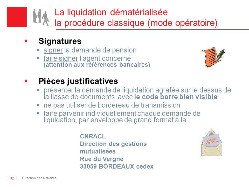 Direction des Retraites 32 La liquidation dématérialisée la procédure classique (mode opératoire) Signatures signer la demande de pension faire signer