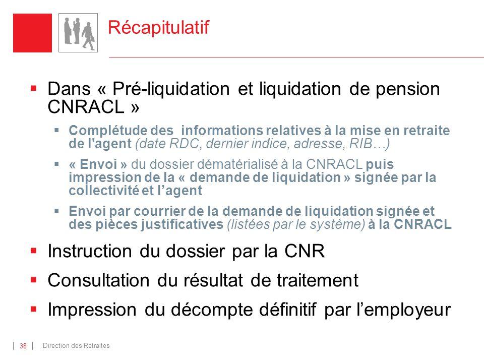 Direction des Retraites 38 Récapitulatif Dans « Pré-liquidation et liquidation de pension CNRACL » Complétude des informations relatives à la mise en