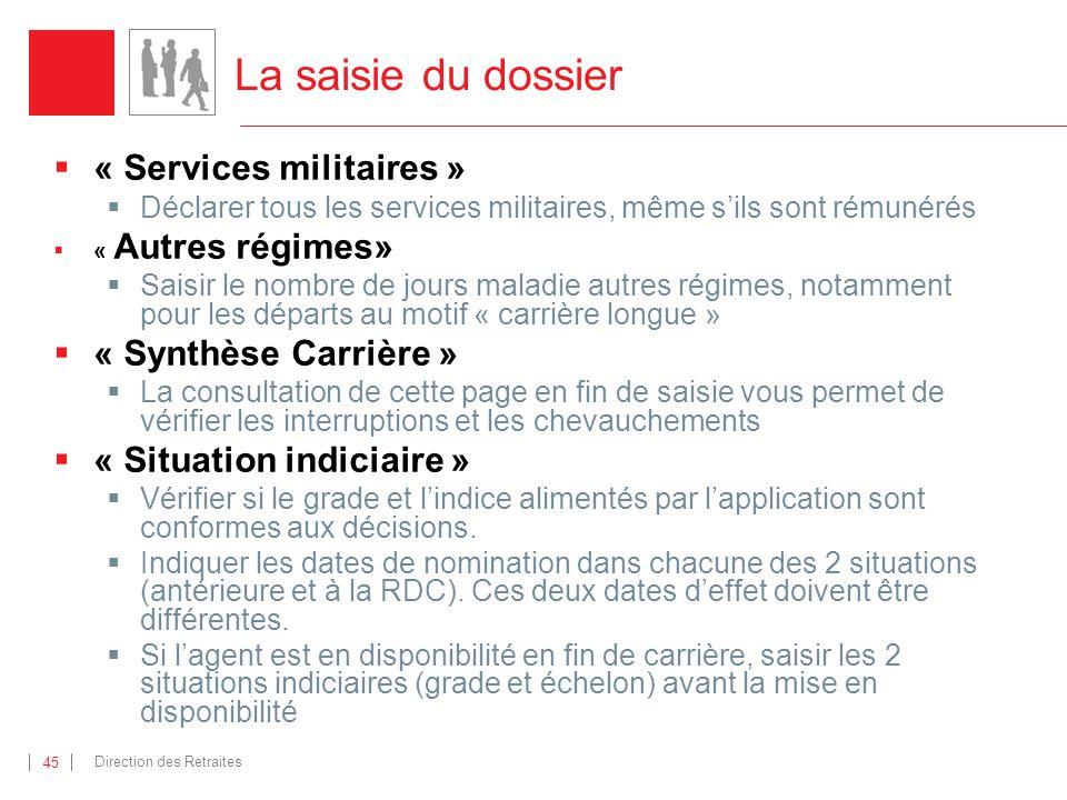 Direction des Retraites 45 La saisie du dossier « Services militaires » Déclarer tous les services militaires, même sils sont rémunérés « Autres régim
