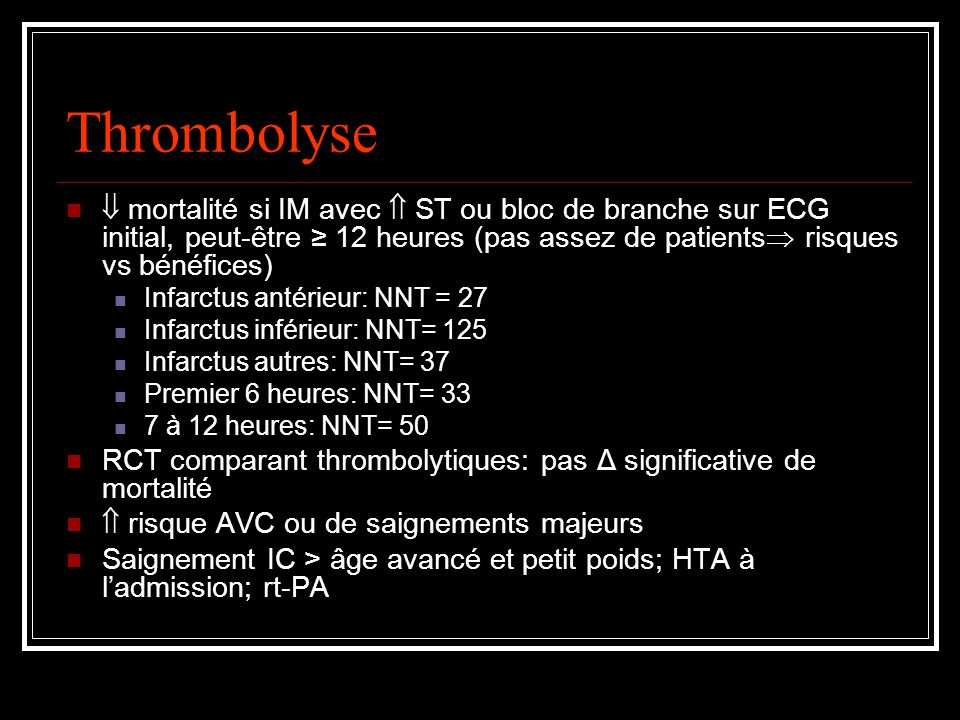 Thrombolyse mortalité si IM avec ST ou bloc de branche sur ECG initial, peut-être 12 heures (pas assez de patients risques vs bénéfices) Infarctus antérieur: NNT = 27 Infarctus inférieur: NNT= 125 Infarctus autres: NNT= 37 Premier 6 heures: NNT= 33 7 à 12 heures: NNT= 50 RCT comparant thrombolytiques: pas Δ significative de mortalité risque AVC ou de saignements majeurs Saignement IC > âge avancé et petit poids; HTA à ladmission; rt-PA