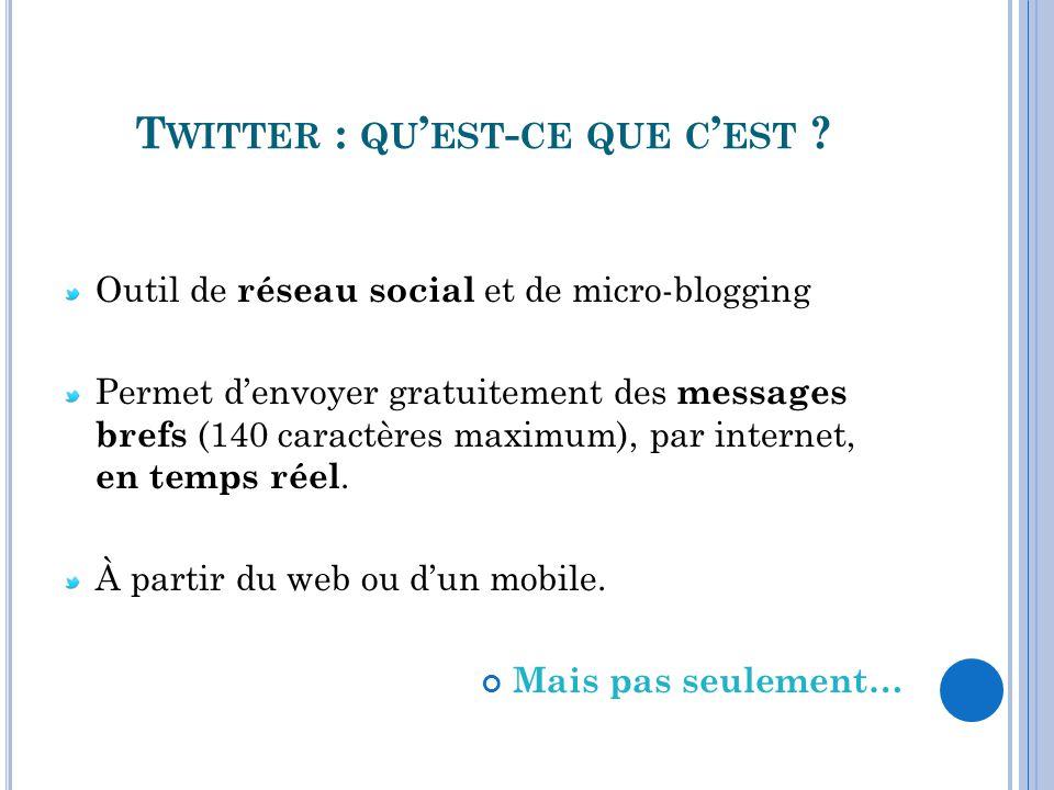 T WITTER : QU EST - CE QUE C EST ? Outil de réseau social et de micro-blogging Permet denvoyer gratuitement des messages brefs (140 caractères maximum