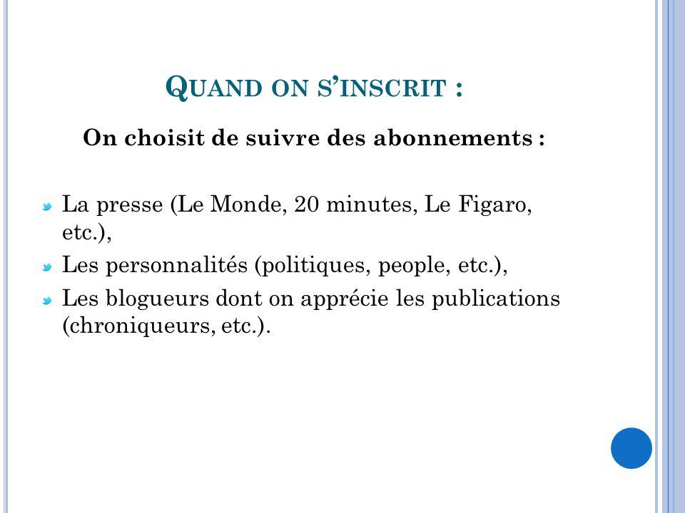 Q UAND ON S INSCRIT : On choisit de suivre des abonnements : La presse (Le Monde, 20 minutes, Le Figaro, etc.), Les personnalités (politiques, people,