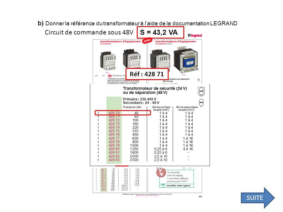 b) Donner la référence du transformateur à laide de la documentation LEGRAND Circuit de commande sous 48V S = 43,2 VA Réf : 428 71 SUITE