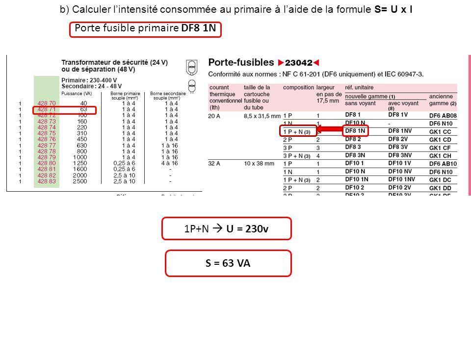 b) Calculer lintensité consommée au primaire à laide de la formule S= U x I Porte fusible primaire DF8 1N 1P+N U = 230v S = 63 VA