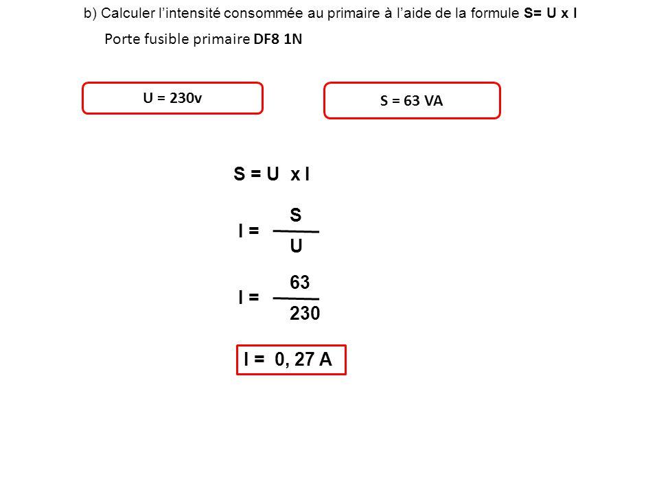 b) Calculer lintensité consommée au primaire à laide de la formule S= U x I Porte fusible primaire DF8 1N U = 230v S = 63 VA S = U x I I = S U 63 230