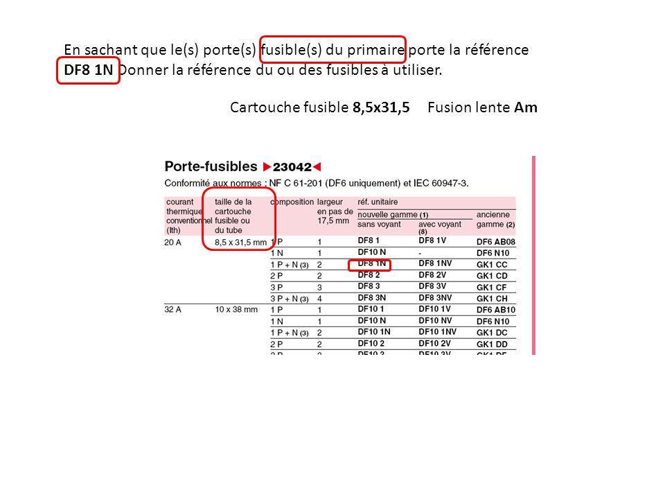 En sachant que le(s) porte(s) fusible(s) du primaire porte la référence DF8 1N Donner la référence du ou des fusibles à utiliser. Cartouche fusible 8,
