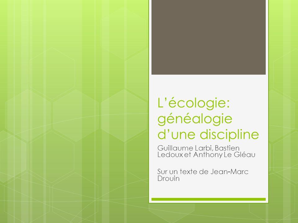 Lécologie: généalogie dune discipline Guillaume Larbi, Bastien Ledoux et Anthony Le Gléau Sur un texte de Jean-Marc Drouin