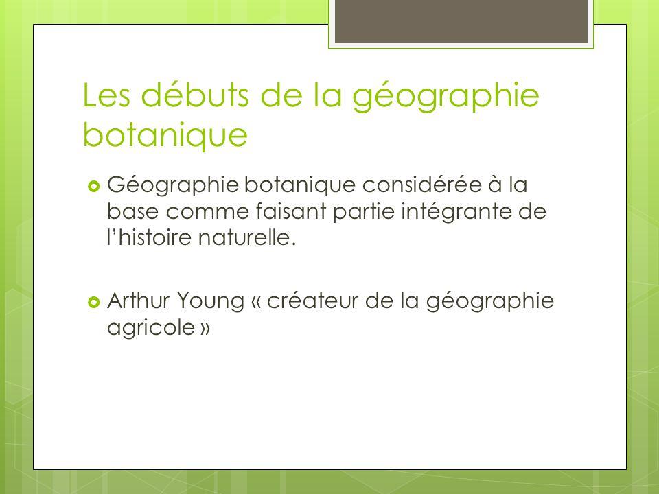 Les débuts de la géographie botanique Géographie botanique considérée à la base comme faisant partie intégrante de lhistoire naturelle. Arthur Young «
