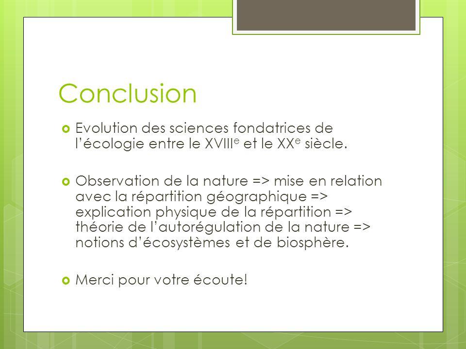 Conclusion Evolution des sciences fondatrices de lécologie entre le XVIII e et le XX e siècle. Observation de la nature => mise en relation avec la ré