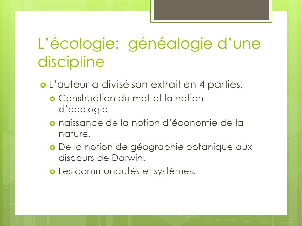 Lécologie: généalogie dune discipline Lauteur a divisé son extrait en 4 parties: Construction du mot et la notion décologie naissance de la notion déc