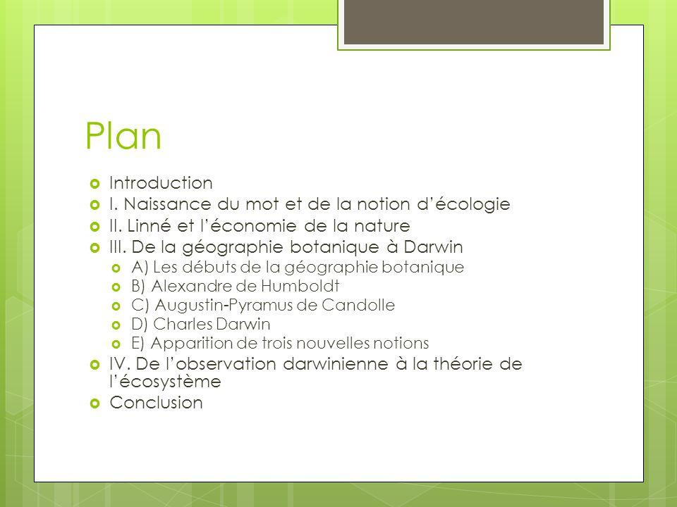 Plan Introduction I. Naissance du mot et de la notion décologie II. Linné et léconomie de la nature III. De la géographie botanique à Darwin A) Les dé