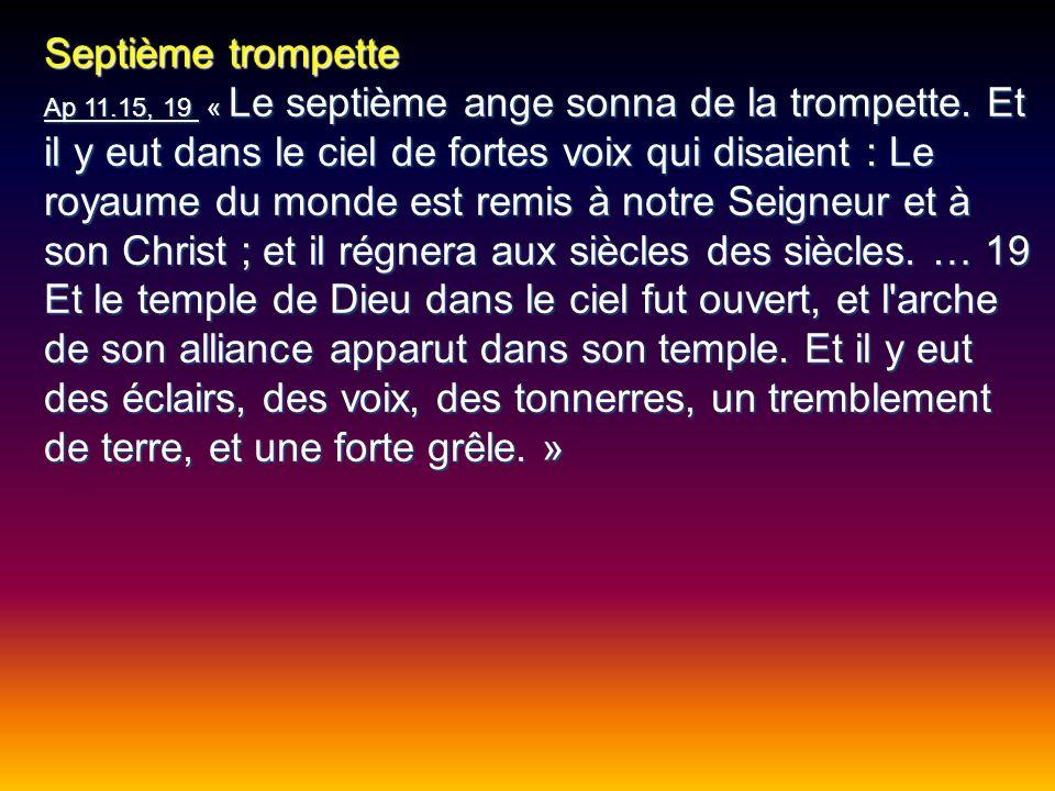 Septième trompette Ap 11.15, 19 « Le septième ange sonna de la trompette. Et il y eut dans le ciel de fortes voix qui disaient : Le royaume du monde e