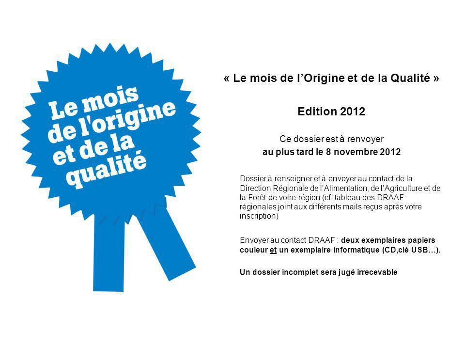 « Le mois de lOrigine et de la Qualité » Edition 2012 Ce dossier est à renvoyer au plus tard le 8 novembre 2012 Dossier à renseigner et à envoyer au contact de la Direction Régionale de lAlimentation, de lAgriculture et de la Forêt de votre région (cf.