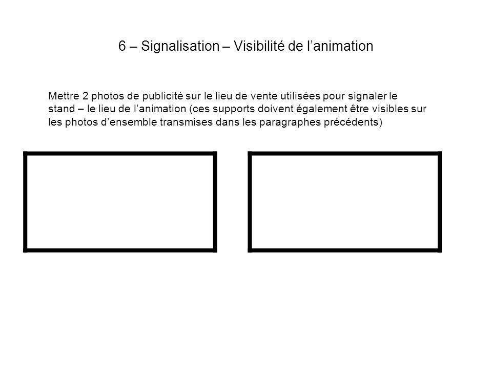 6 – Signalisation – Visibilité de lanimation Mettre 2 photos de publicité sur le lieu de vente utilisées pour signaler le stand – le lieu de lanimation (ces supports doivent également être visibles sur les photos densemble transmises dans les paragraphes précédents)