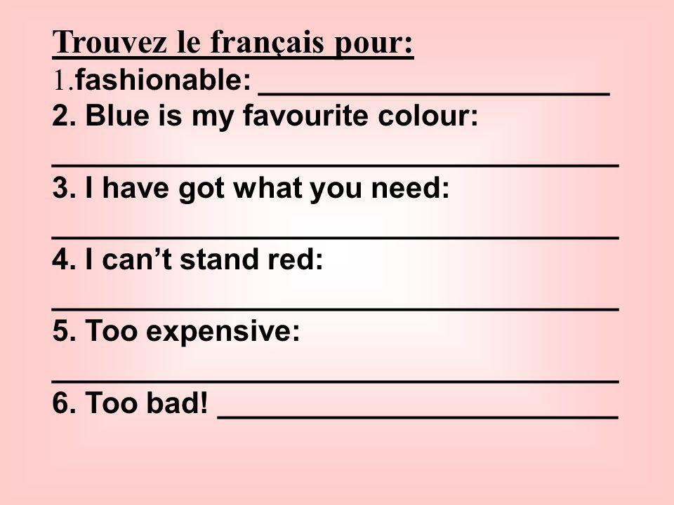 Trouvez le français pour: 1. fashionable: _____________________ 2. Blue is my favourite colour: __________________________________ 3. I have got what