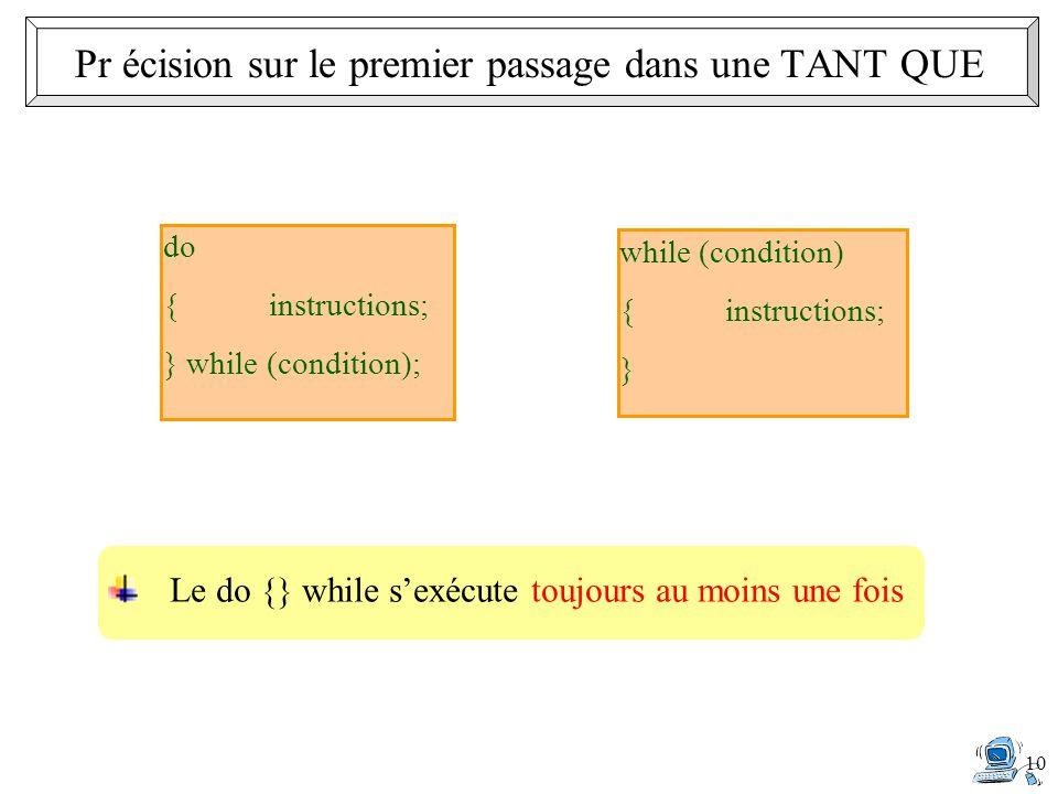 10 Le do {} while sexécute toujours au moins une fois do {instructions; } while (condition); while (condition) {instructions; } Pr écision sur le prem