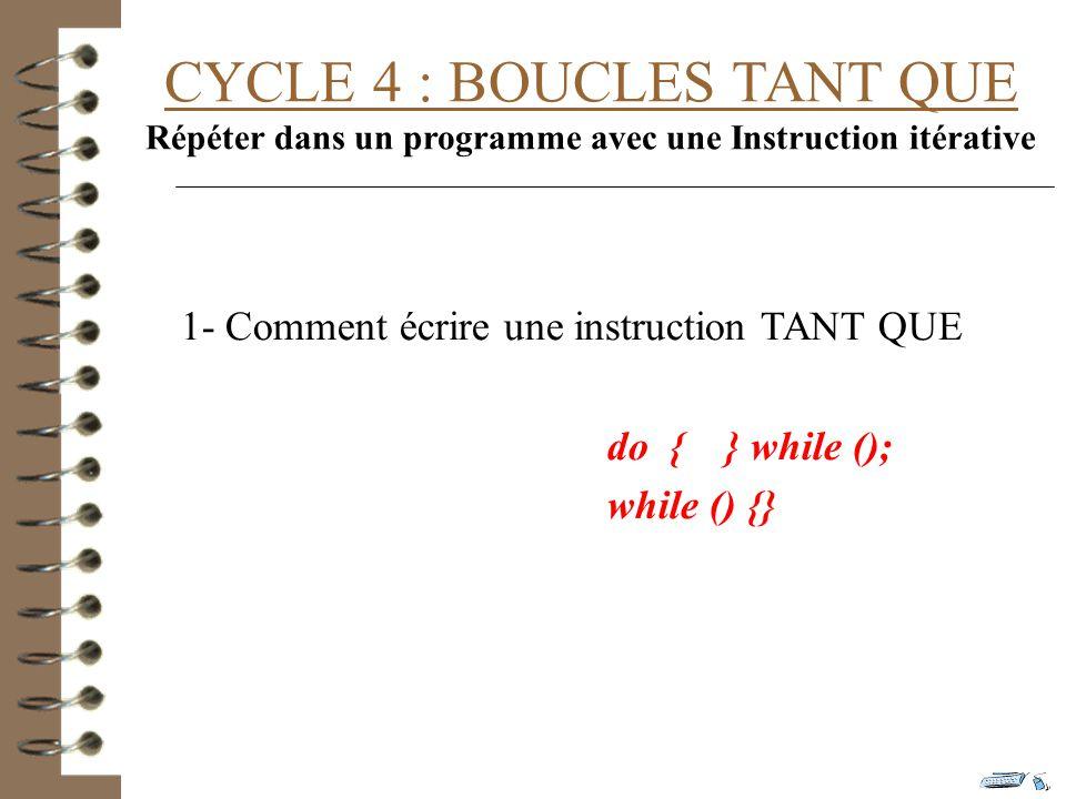 CYCLE 4 : BOUCLES TANT QUE Répéter dans un programme avec une Instruction itérative 1- Comment écrire une instruction TANT QUE do { } while (); while () {}