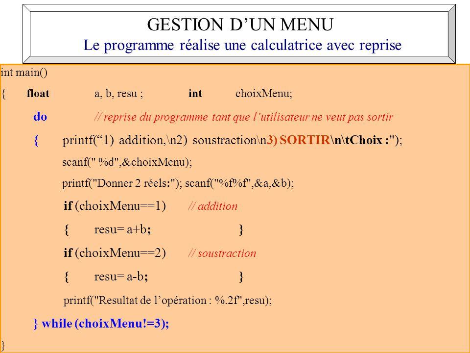 21 int main() { float a, b, resu ; intchoixMenu; do // reprise du programme tant que lutilisateur ne veut pas sortir { printf(1) addition,\n2) soustraction\n3) SORTIR\n\tChoix : ); scanf( %d ,&choixMenu); printf( Donner 2 réels: ); scanf( %f%f ,&a,&b); if (choixMenu==1) // addition {resu= a+b; } if (choixMenu==2) // soustraction {resu= a-b; } printf( Resultat de lopération : %.2f ,resu); } while (choixMenu!=3); } GESTION DUN MENU Le programme réalise une calculatrice avec reprise
