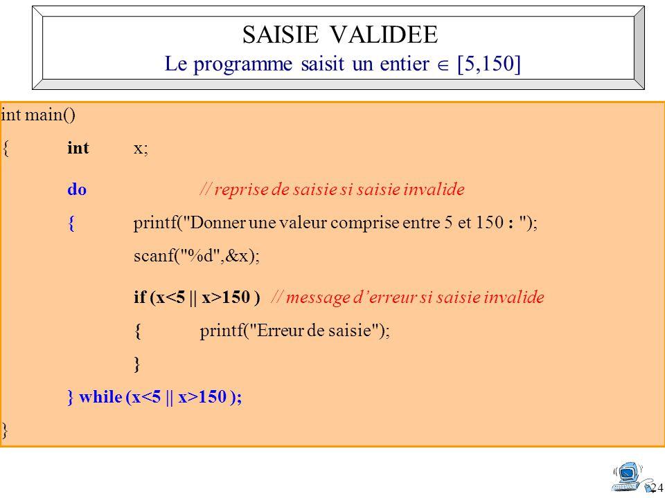 24 int main() { int x; do// reprise de saisie si saisie invalide {printf( Donner une valeur comprise entre 5 et 150 : ); scanf( %d ,&x); if (x 150 ) // message derreur si saisie invalide {printf( Erreur de saisie ); } } while (x 150 ); } SAISIE VALIDEE Le programme saisit un entier [5,150]