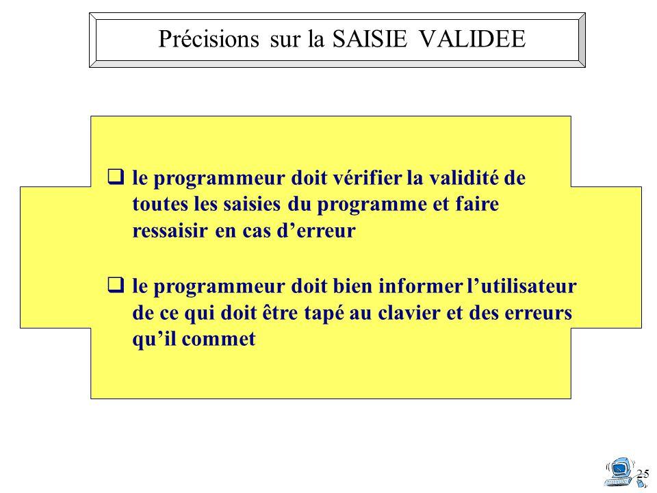 25 le programmeur doit vérifier la validité de toutes les saisies du programme et faire ressaisir en cas derreur le programmeur doit bien informer lutilisateur de ce qui doit être tapé au clavier et des erreurs quil commet Précisions sur la SAISIE VALIDEE