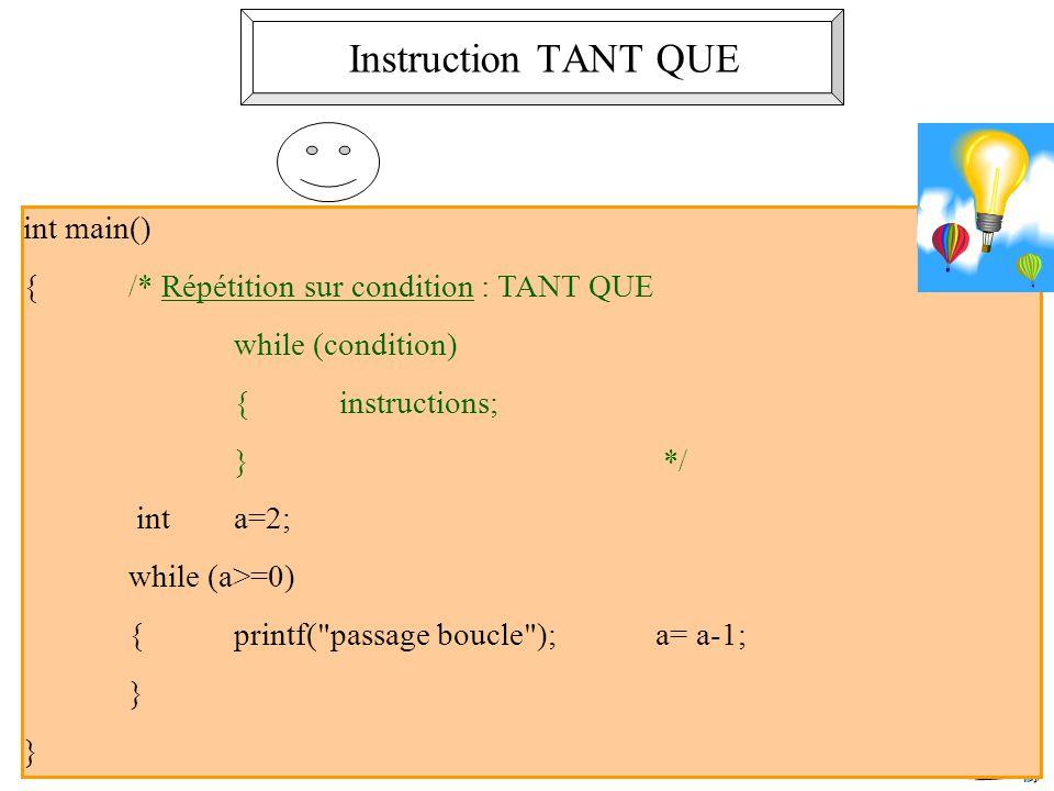 4 int main() {/* Répétition sur condition : TANT QUE while (condition) {instructions; } */ int a=2; while (a>=0) {printf( passage boucle ); a= a-1; } } Instruction TANT QUE