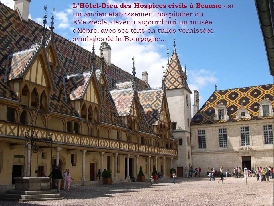 LHôtel-Dieu des Hospices civils à Beaune est un ancien établissement hospitalier du XVe siècle, devenu aujourd hui un musée célèbre, avec ses toits en tuiles vernissées symboles de la Bourgogne…