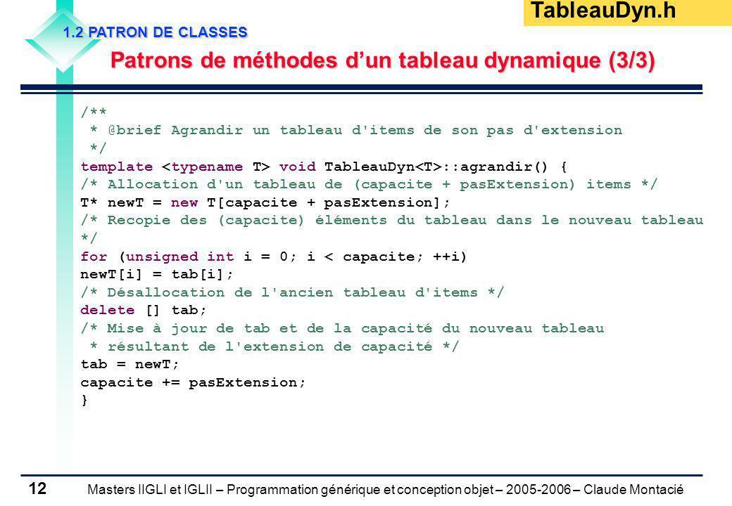 Masters IIGLI et IGLII – Programmation générique et conception objet – 2005-2006 – Claude Montacié 12 1.2 PATRON DE CLASSES Patrons de méthodes dun tableau dynamique (3/3) Patrons de méthodes dun tableau dynamique (3/3) /** * @brief Agrandir un tableau d items de son pas d extension */ template void TableauDyn ::agrandir() { /* Allocation d un tableau de (capacite + pasExtension) items */ T* newT = new T[capacite + pasExtension]; /* Recopie des (capacite) éléments du tableau dans le nouveau tableau */ for (unsigned int i = 0; i < capacite; ++i) newT[i] = tab[i]; /* Désallocation de l ancien tableau d items */ delete [] tab; /* Mise à jour de tab et de la capacité du nouveau tableau * résultant de l extension de capacité */ tab = newT; capacite += pasExtension; } TableauDyn.h