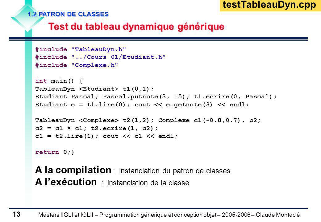 Masters IIGLI et IGLII – Programmation générique et conception objet – 2005-2006 – Claude Montacié 13 1.2 PATRON DE CLASSES Test du tableau dynamique générique Test du tableau dynamique générique #include TableauDyn.h #include ../Cours 01/Etudiant.h #include Complexe.h int main() { TableauDyn t1(0,1); Etudiant Pascal; Pascal.putnote(3, 15); t1.ecrire(0, Pascal); Etudiant e = t1.lire(0); cout << e.getnote(3) << endl; TableauDyn t2(1,2); Complexe c1(-0.8,0.7), c2; c2 = c1 * c1; t2.ecrire(1, c2); c1 = t2.lire(1); cout << c1 << endl; return 0;} A la compilation : instanciation du patron de classes A lexécution : instanciation de la classe testTableauDyn.cpp