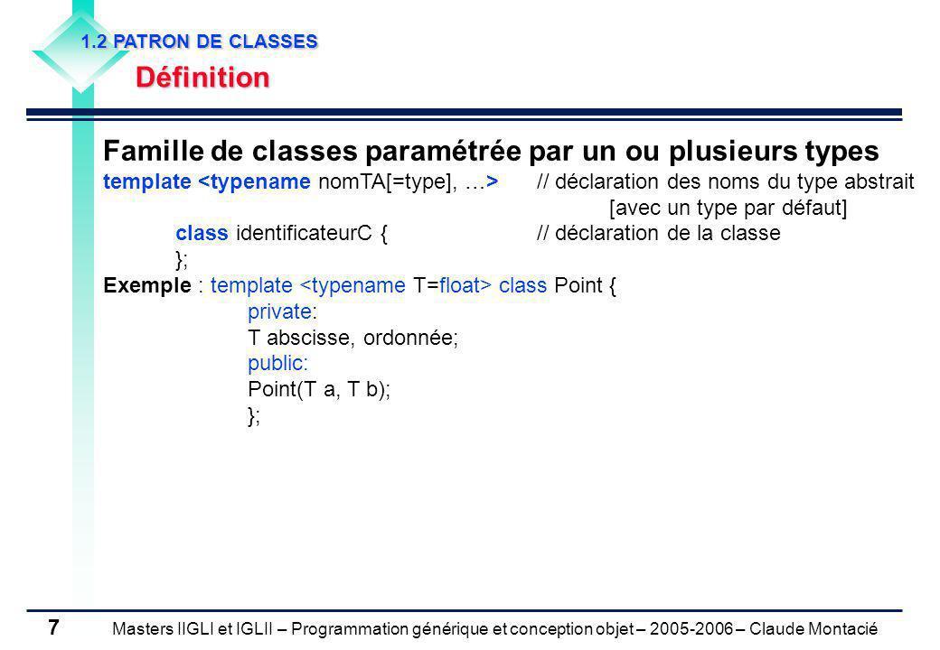 Masters IIGLI et IGLII – Programmation générique et conception objet – 2005-2006 – Claude Montacié 7 1.2 PATRON DE CLASSES Définition Famille de classes paramétrée par un ou plusieurs types template // déclaration des noms du type abstrait [avec un type par défaut] class identificateurC {// déclaration de la classe }; Exemple : template class Point { private: T abscisse, ordonnée; public: Point(T a, T b); };
