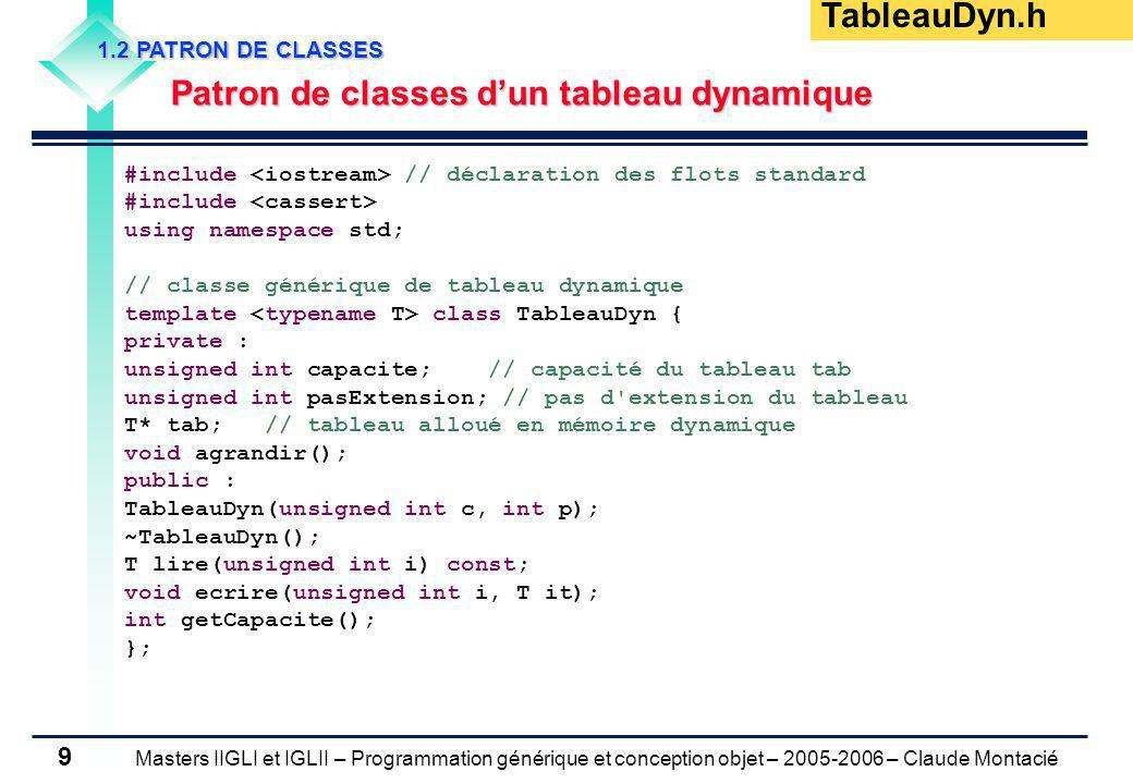 Masters IIGLI et IGLII – Programmation générique et conception objet – 2005-2006 – Claude Montacié 10 1.2 PATRON DE CLASSES Patrons de méthodes dun tableau dynamique (1/3) Patrons de méthodes dun tableau dynamique (1/3) /** @brief constructeur du tableau d items dynamique * caractérisé par un pas d extension (p) * Allocation en mémoire dynamique du tableau d items * de capacité (c) caractérisé par un pas d extension (p) * @param [in] c : capacité du tableau * @param [in] p : capacité du tableau */ template TableauDyn ::TableauDyn(unsigned int c, int p) { assert((c>=0) && (p>0)); capacite = c; pasExtension = p; // arrêt du programme en cas d erreur d allocation tab = new T[capacite]; } /** @brief destructeur du tableau d items en mémoire dynamique */ template TableauDyn ::~TableauDyn() { delete [] tab; tab = NULL; } TableauDyn.h