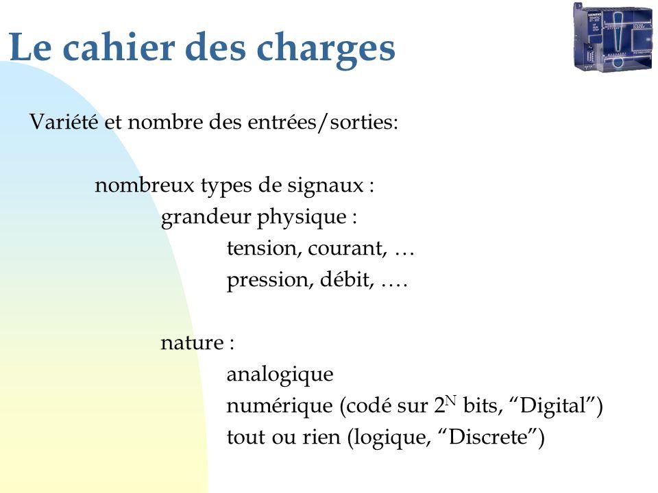 Le cahier des charges Variété et nombre des entrées/sorties: nombreux types de signaux : grandeur physique : tension, courant, … pression, débit, …. n