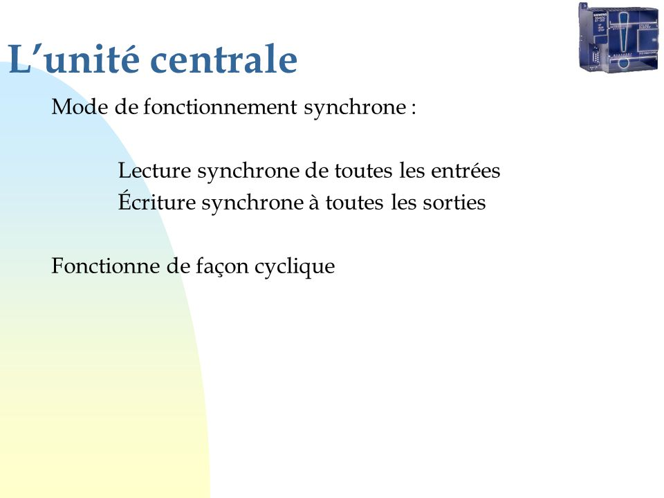 Lunité centrale Mode de fonctionnement synchrone : Lecture synchrone de toutes les entrées Écriture synchrone à toutes les sorties Fonctionne de façon