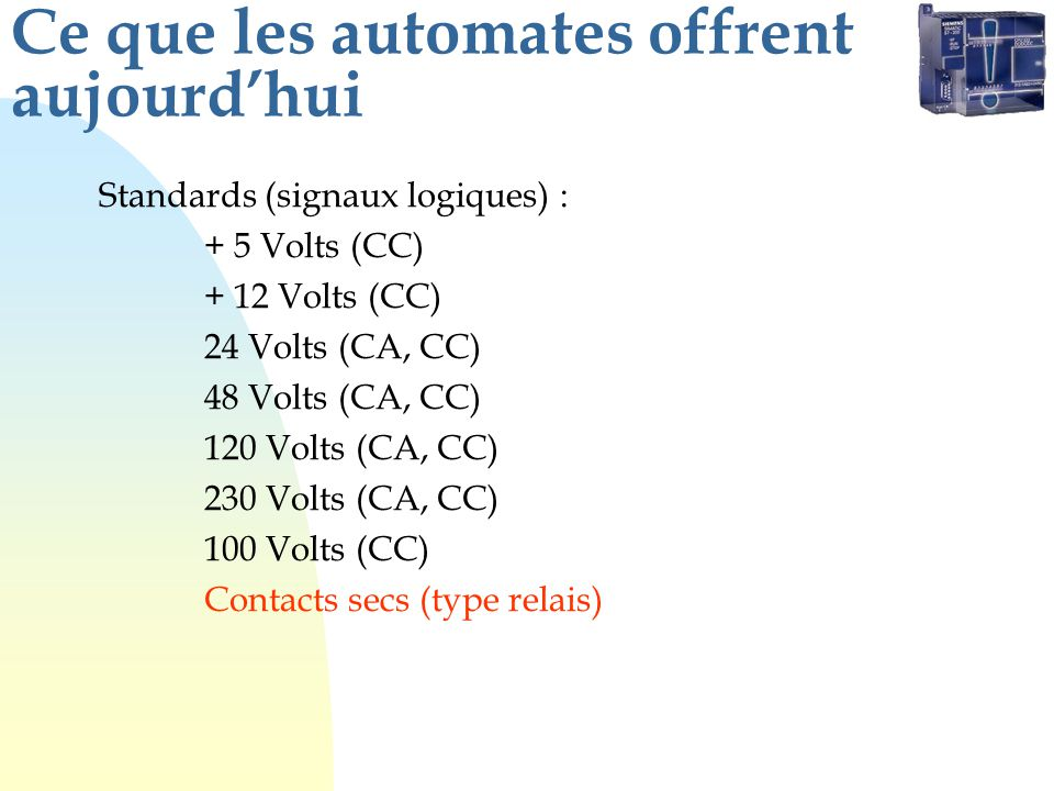 Ce que les automates offrent aujourdhui Standards (signaux analogiques): Plages de tension: 0 et 5 Volts ; 0 et 10 Volts -5 et +5 Volts ; -10 et +10 Volts Plages de courant: 0 et 20 mA ; 4 et 20 mA