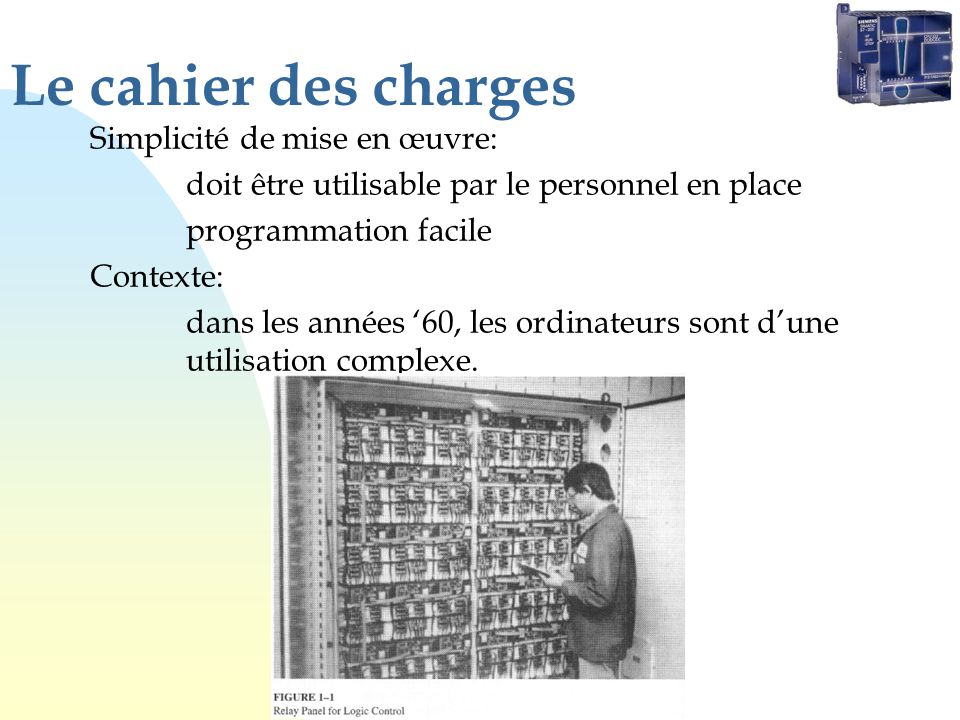 Le cahier des charges Simplicité de mise en œuvre: doit être utilisable par le personnel en place programmation facile Contexte: dans les années 60, l