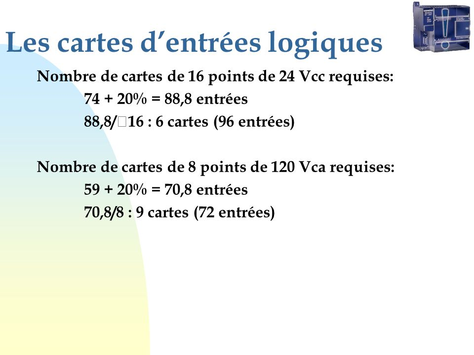 Les cartes dentrées logiques Nombre de cartes de 16 points de 24 Vcc requises: 74 + 20% = 88,8 entrées 88,8/ 16 : 6 cartes (96 entrées) Nombre de cart