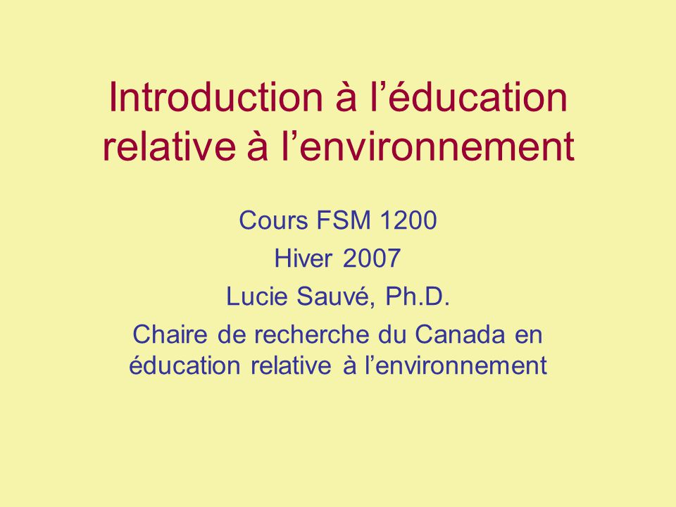 Introduction à léducation relative à lenvironnement Cours FSM 1200 Hiver 2007 Lucie Sauvé, Ph.D. Chaire de recherche du Canada en éducation relative à