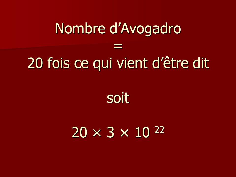 Nombre dAvogadro = 20 fois ce qui vient dêtre dit soit 20 × 3 × 10 22