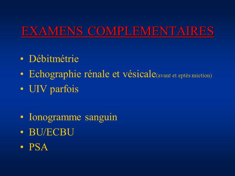 EXAMENS COMPLEMENTAIRES Débitmétrie Echographie rénale et vésicale (avant et eptès miction) UIV parfois Ionogramme sanguin BU/ECBU PSA