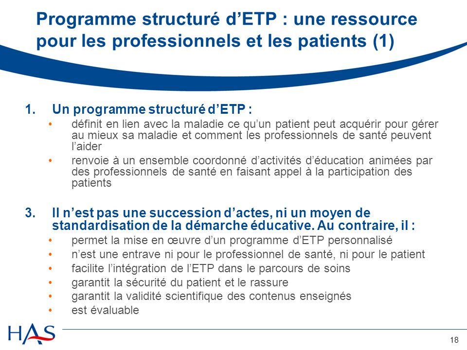 18 Programme structuré dETP : une ressource pour les professionnels et les patients (1) 1.Un programme structuré dETP : définit en lien avec la maladi