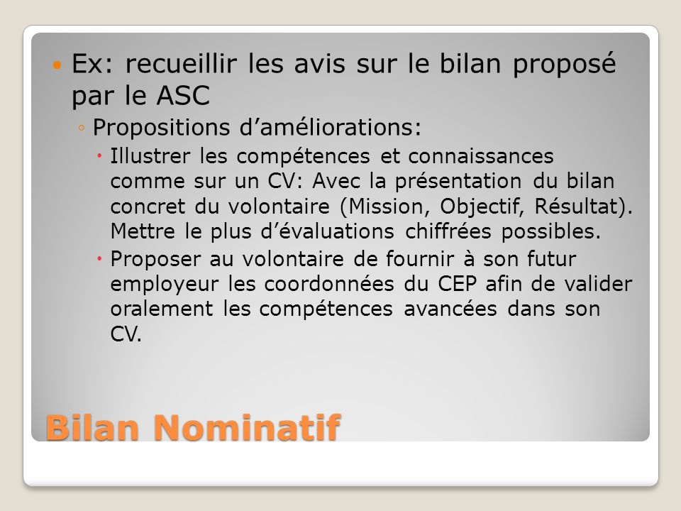 Bilan Nominatif Ex: recueillir les avis sur le bilan proposé par le ASC Propositions daméliorations: Illustrer les compétences et connaissances comme