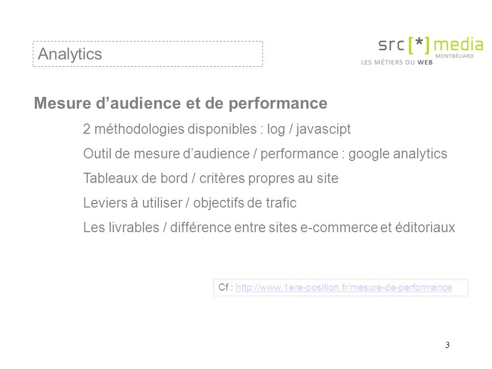 3 Analytics Mesure daudience et de performance 2 méthodologies disponibles : log / javascipt Outil de mesure daudience / performance : google analytic
