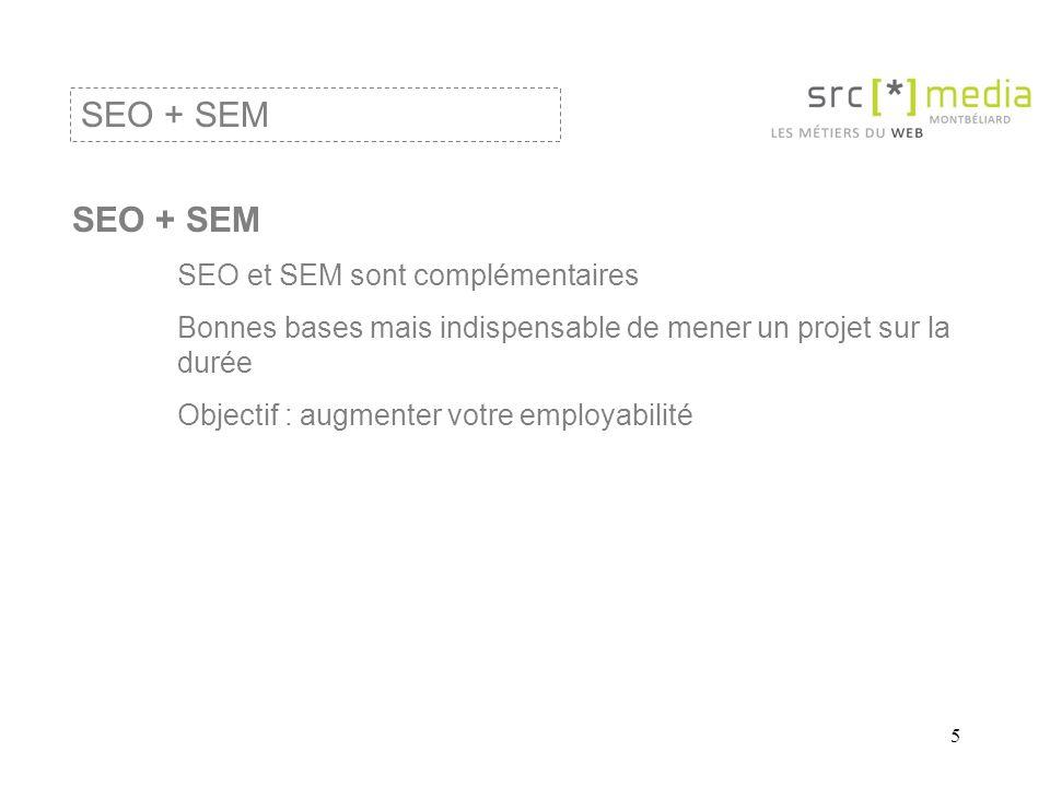 5 SEO + SEM SEO et SEM sont complémentaires Bonnes bases mais indispensable de mener un projet sur la durée Objectif : augmenter votre employabilité